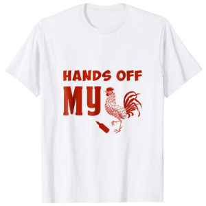 Hands Off My Cock T-shirt Rooster Hot Sauce Sriracha Funny